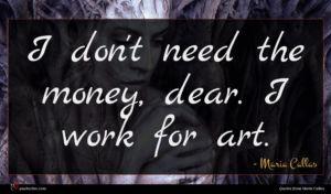 Maria Callas quote : I don't need the ...