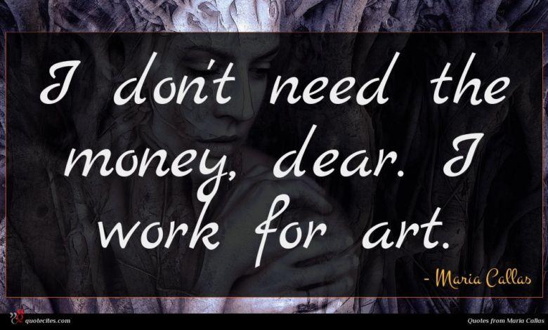 I don't need the money, dear. I work for art.