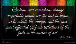 John Updike quote : Customs and convictions change ...
