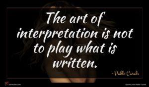 Pablo Casals quote : The art of interpretation ...