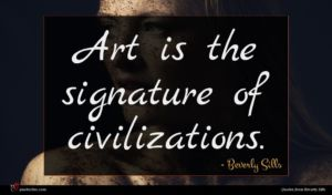 Beverly Sills quote : Art is the signature ...