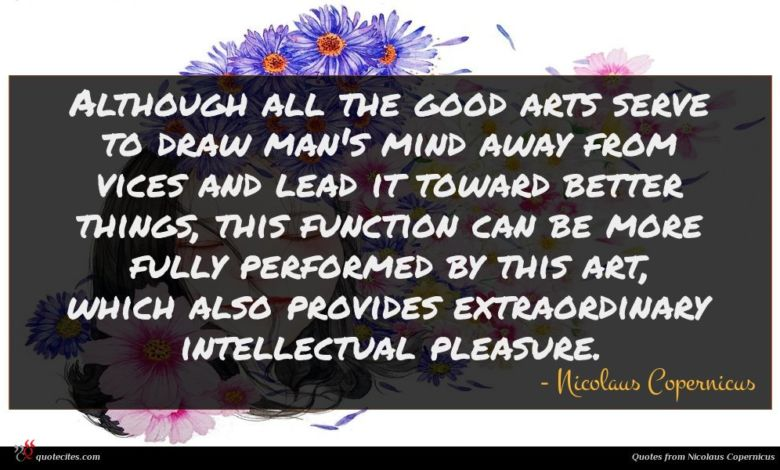 Although all the good arts serve to draw man's mind away from vices and lead it toward better things, this function can be more fully performed by this art, which also provides extraordinary intellectual pleasure.