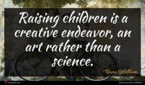 Bruno Bettelheim quote : Raising children is a ...
