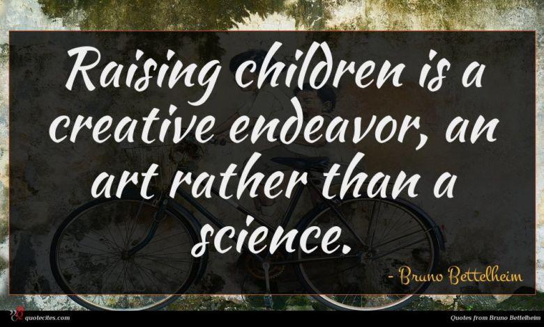 Raising children is a creative endeavor, an art rather than a science.