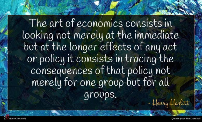 The art of economics consists in looking not merely at the immediate but at the longer effects of any act or policy it consists in tracing the consequences of that policy not merely for one group but for all groups.