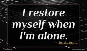 Marilyn Monroe quote : I restore myself when ...