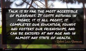 Robert Louis Stevenson quote : Talk is by far ...
