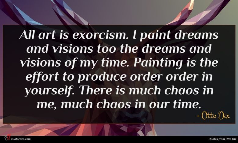 All art is exorcism. I paint dreams and visions too the dreams and visions of my time. Painting is the effort to produce order order in yourself. There is much chaos in me, much chaos in our time.