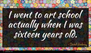 David Hockney quote : I went to art ...