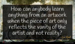 Lou Reed quote : How can anybody learn ...
