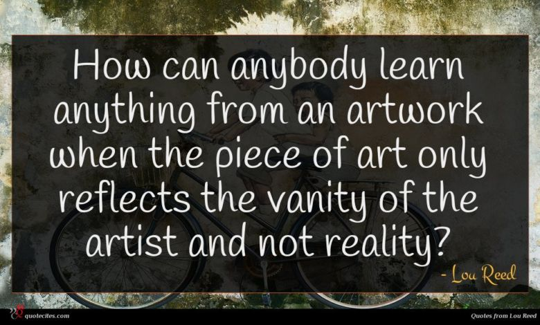 How can anybody learn anything from an artwork when the piece of art only reflects the vanity of the artist and not reality?