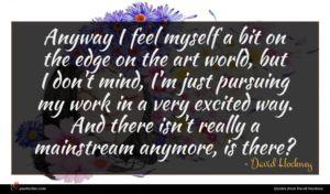 David Hockney quote : Anyway I feel myself ...
