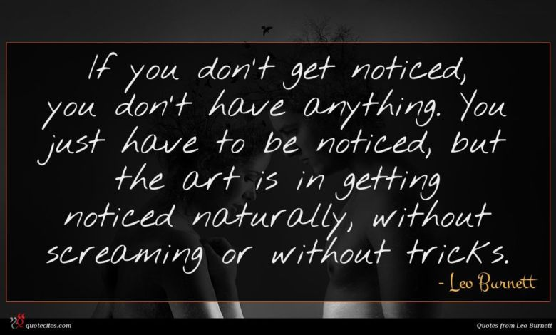 If you don't get noticed, you don't have anything. You just have to be noticed, but the art is in getting noticed naturally, without screaming or without tricks.