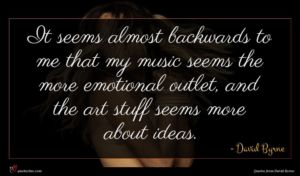 David Byrne quote : It seems almost backwards ...