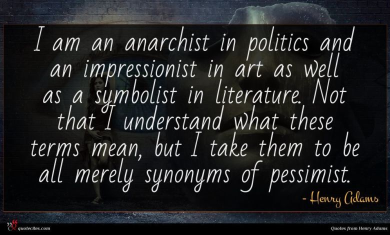I am an anarchist in politics and an impressionist in art as well as a symbolist in literature. Not that I understand what these terms mean, but I take them to be all merely synonyms of pessimist.