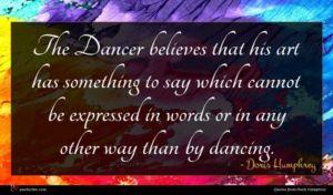 Doris Humphrey quote : The Dancer believes that ...
