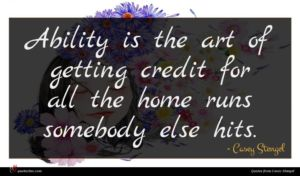 Casey Stengel quote : Ability is the art ...