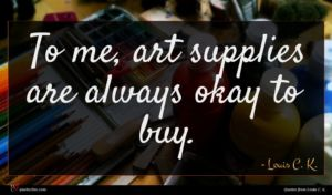Louis C. K. quote : To me art supplies ...