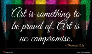 Christian Bale quote : Art is something to ...