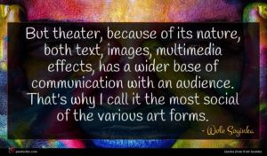 Wole Soyinka quote : But theater because of ...