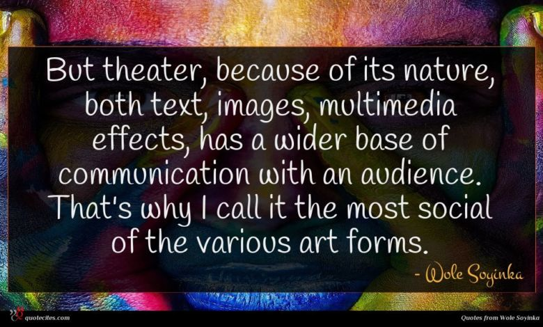 But theater, because of its nature, both text, images, multimedia effects, has a wider base of communication with an audience. That's why I call it the most social of the various art forms.