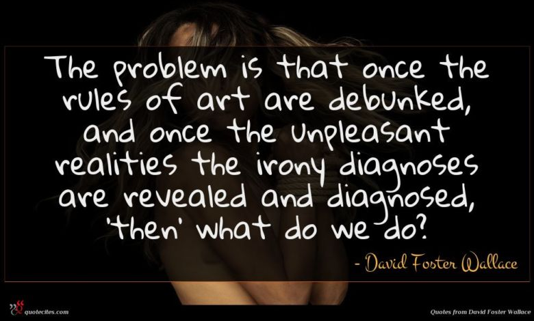 The problem is that once the rules of art are debunked, and once the unpleasant realities the irony diagnoses are revealed and diagnosed, 'then' what do we do?