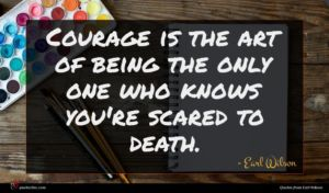 Earl Wilson quote : Courage is the art ...