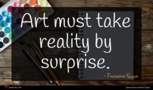 Françoise Sagan quote : Art must take reality ...