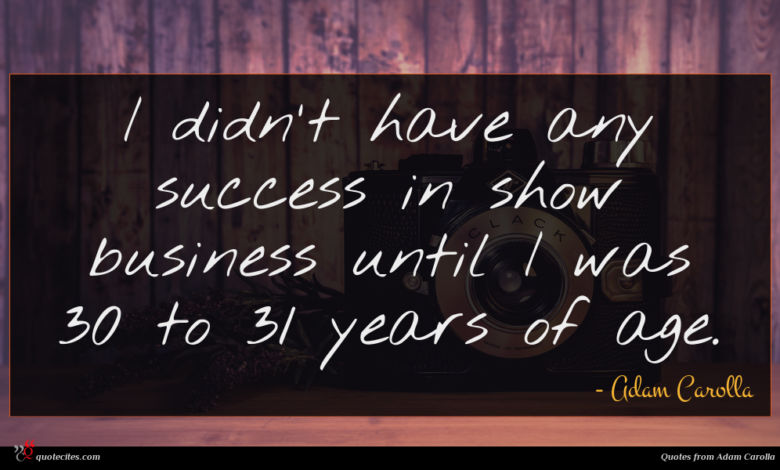 I didn't have any success in show business until I was 30 to 31 years of age.