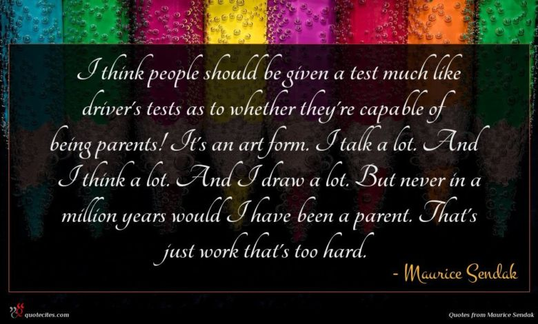 I think people should be given a test much like driver's tests as to whether they're capable of being parents! It's an art form. I talk a lot. And I think a lot. And I draw a lot. But never in a million years would I have been a parent. That's just work that's too hard.
