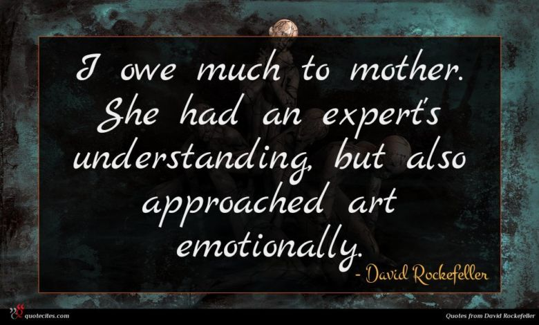 I owe much to mother. She had an expert's understanding, but also approached art emotionally.