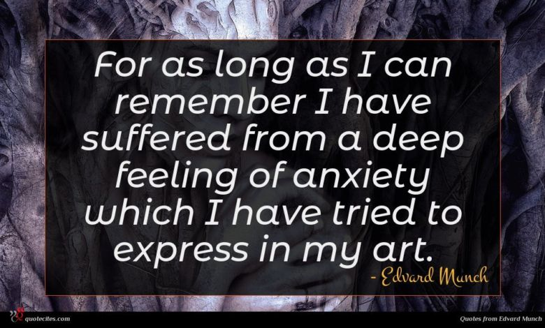 For as long as I can remember I have suffered from a deep feeling of anxiety which I have tried to express in my art.