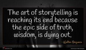 Walter Benjamin quote : The art of storytelling ...