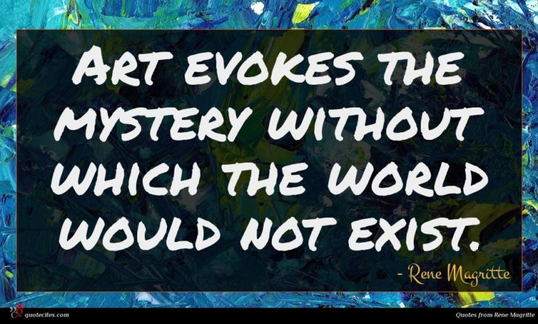 Art evokes the mystery without which the world would not exist.