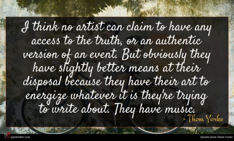 I think no artist can claim to have any access to the truth, or an authentic version of an event. But obviously they have slightly better means at their disposal because they have their art to energize whatever it is they're trying to write about. They have music.