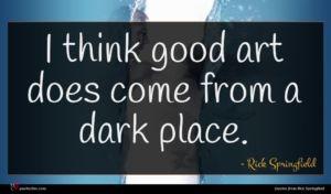 Rick Springfield quote : I think good art ...