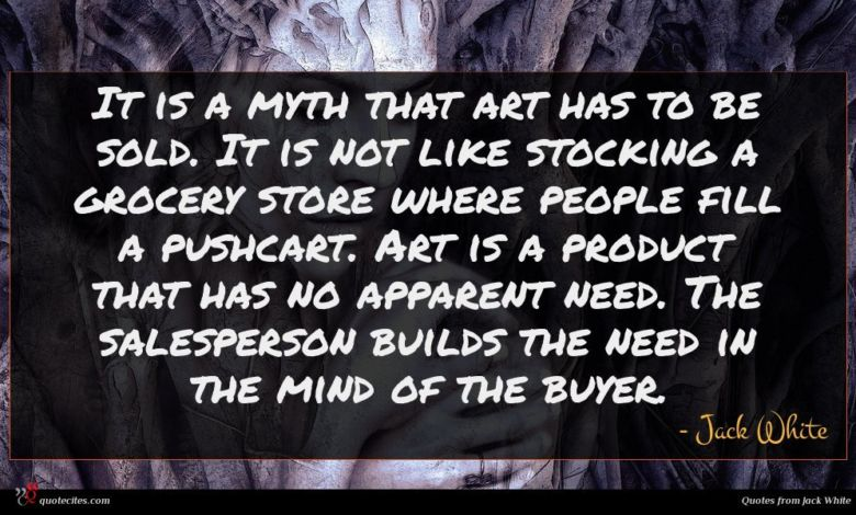 It is a myth that art has to be sold. It is not like stocking a grocery store where people fill a pushcart. Art is a product that has no apparent need. The salesperson builds the need in the mind of the buyer.
