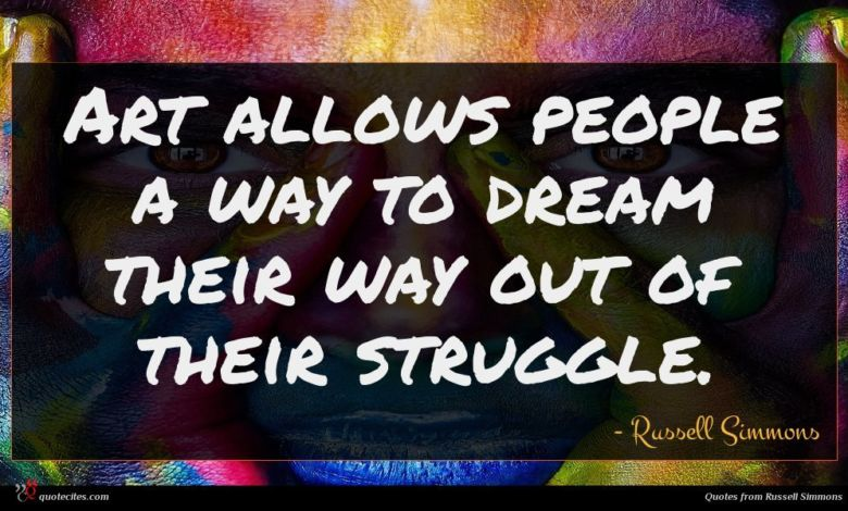 Art allows people a way to dream their way out of their struggle.