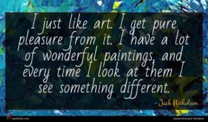 Jack Nicholson quote : I just like art ...