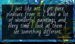Jack Nicholson quote : I just like art ...