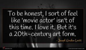 Joseph Gordon-Levitt quote : To be honest I ...