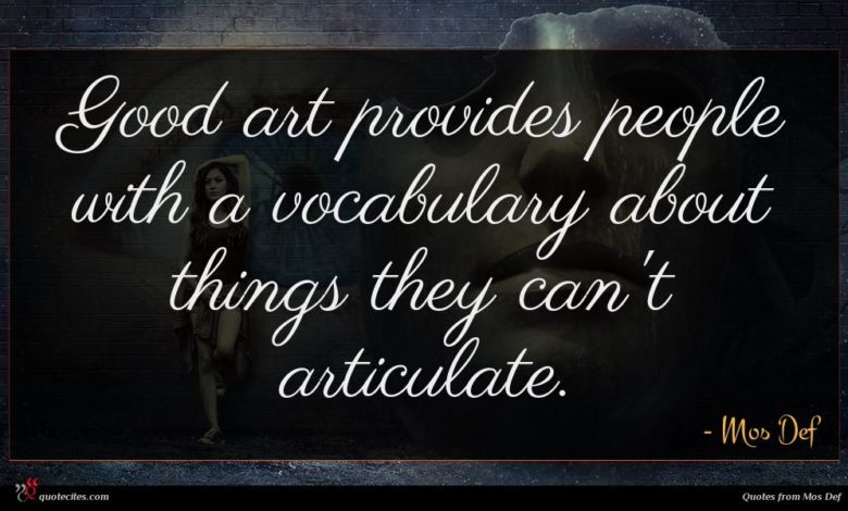 Good art provides people with a vocabulary about things they can't articulate.