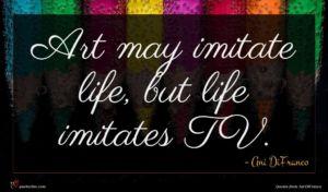 Ani DiFranco quote : Art may imitate life ...