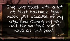 Liz Phair quote : I've lost touch with ...