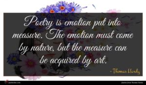 Thomas Hardy quote : Poetry is emotion put ...
