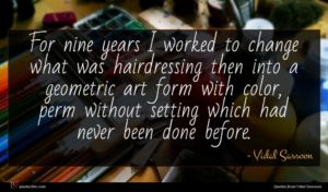 Vidal Sassoon quote : For nine years I ...