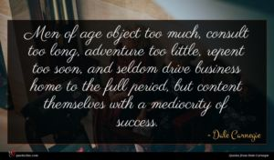 Dale Carnegie quote : Men of age object ...