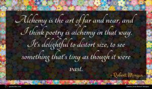 Robert Morgan quote : Alchemy is the art ...