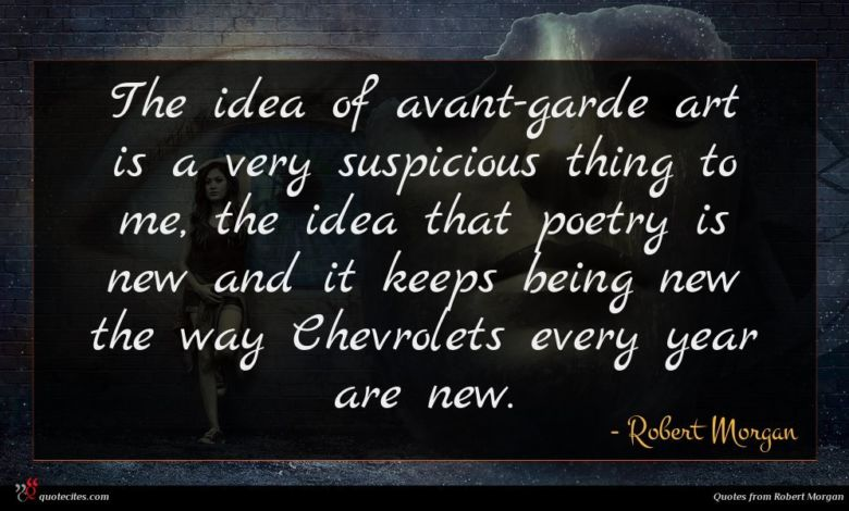 The idea of avant-garde art is a very suspicious thing to me, the idea that poetry is new and it keeps being new the way Chevrolets every year are new.