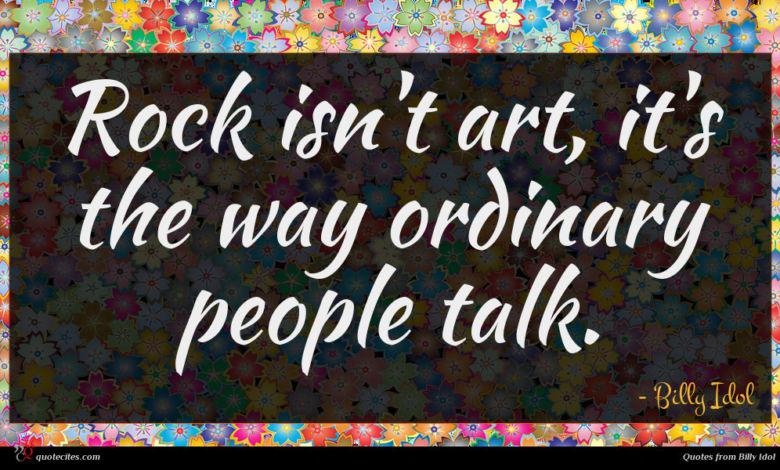 Rock isn't art, it's the way ordinary people talk.